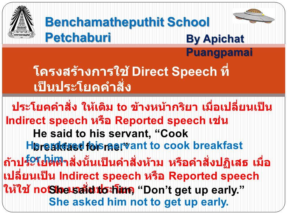 Benchamatheputhit School Petchaburi By Apichat Puangpamai โครงสร้างการใช้ Direct Speech ที่ เป็นประโยคคำสั่ง ประโยคคำสั่ง ให้เติม to ข้างหน้ากริยา เมื่อเปลี่ยนเป็น Indirect speech หรือ Reported speech เช่น ถ้าประโยคคำสั่งนั้นเป็นคำสั่งห้าม หรือคำสั่งปฏิเสธ เมื่อ เปลี่ยนเป็น Indirect speech หรือ Reported speech ให้ใช้ not to มาคั่นประโยค He said to his servant, Cook breakfast for me. He ordered his servant to cook breakfast for him.
