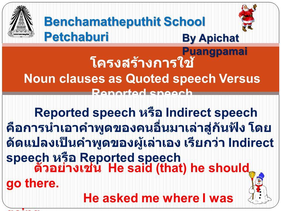 Benchamatheputhit School Petchaburi By Apichat Puangpamai โครงสร้างการใช้ Noun clauses as Quoted speech Versus Reported speech Reported speech หรือ Indirect speech คือการนำเอาคำพูดของคนอื่นมาเล่าสู่กันฟัง โดย ดัดแปลงเป็นคำพูดของผู้เล่าเอง เรียกว่า Indirect speech หรือ Reported speech ตัวอย่างเช่น He said (that) he should go there.