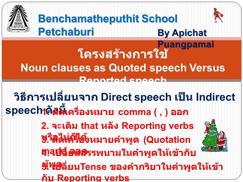 Benchamatheputhit School Petchaburi By Apichat Puangpamai โครงสร้างการใช้ Noun clauses as Quoted speech Versus Reported speech วิธีการเปลี่ยนจาก Direct speech เป็น Indirect speech ดังนี้ 1.