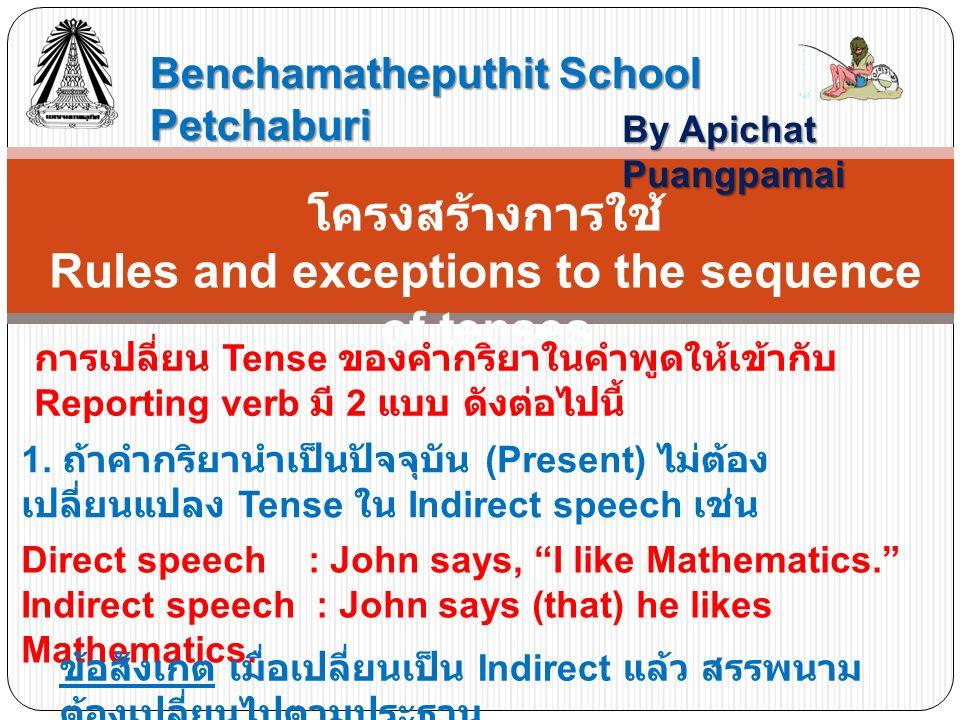 Benchamatheputhit School Petchaburi By Apichat Puangpamai โครงสร้างการใช้ Rules and exceptions to the sequence of tenses การเปลี่ยน Tense ของคำกริยาในคำพูดให้เข้ากับ Reporting verb มี 2 แบบ ดังต่อไปนี้ 1.