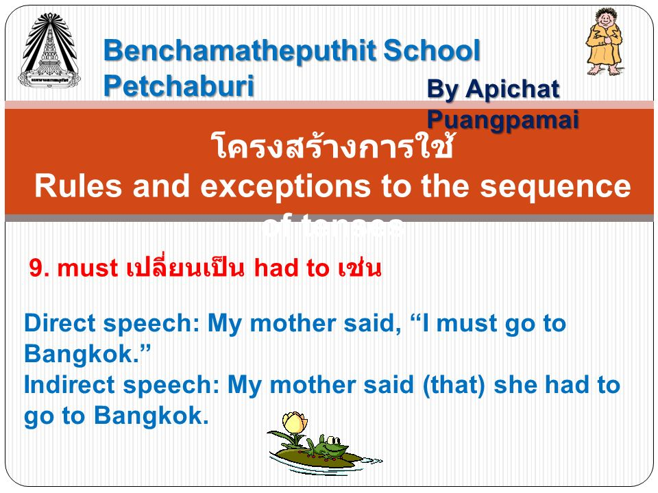 Benchamatheputhit School Petchaburi By Apichat Puangpamai โครงสร้างการใช้ Rules and exceptions to the sequence of tenses 9. must เปลี่ยนเป็น had to เช