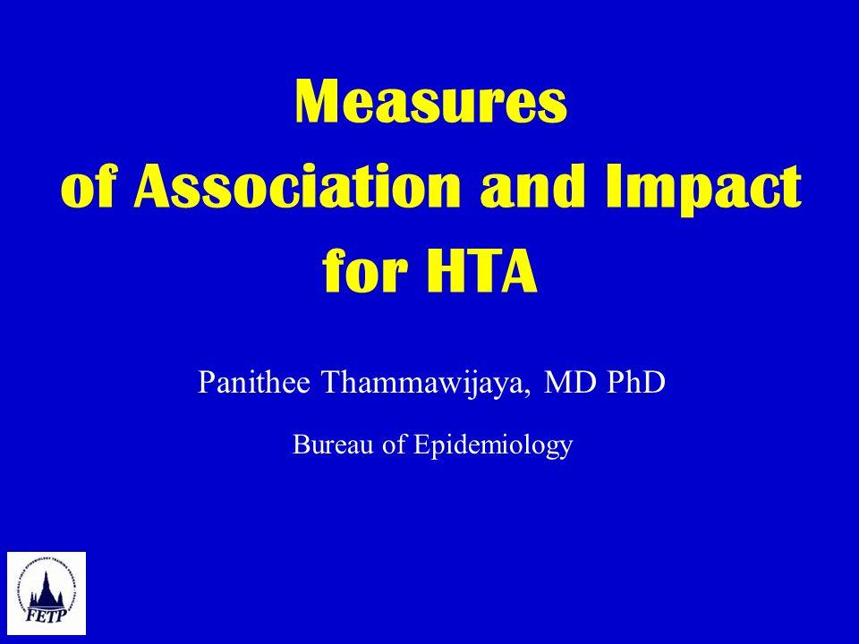 Measures of Association and Impact for HTA Panithee Thammawijaya, MD PhD Bureau of Epidemiology