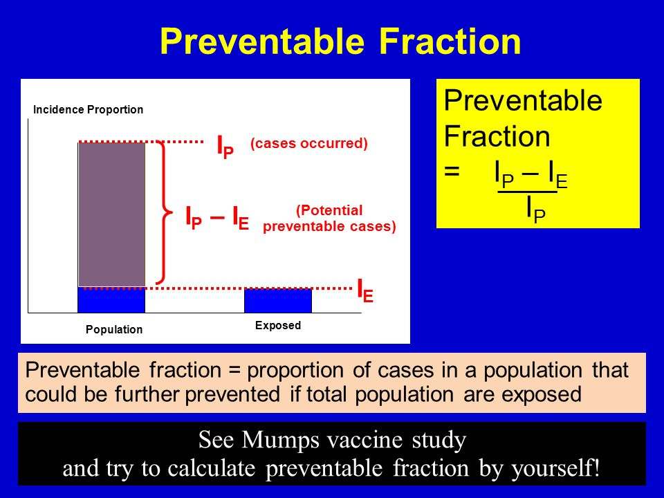 Preventable Fraction I P – I E IPIP IEIE Preventable Fraction = I P – I E I P Preventable fraction = proportion of cases in a population that could be further prevented if total population are exposed (cases occurred) (Potential preventable cases) 24 Population See Mumps vaccine study and try to calculate preventable fraction by yourself!