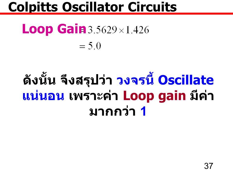37 Colpitts Oscillator Circuits Loop Gain ดังนั้น จึงสรุปว่า วงจรนี้ Oscillate แน่นอน เพราะค่า Loop gain มีค่า มากกว่า 1