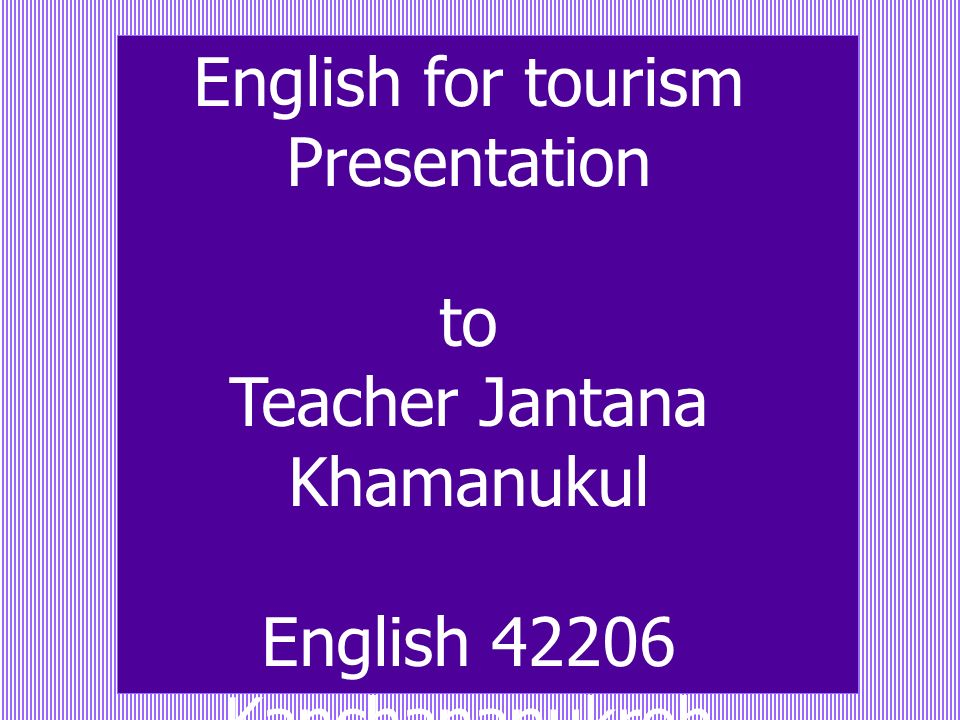 English for tourism Presentation to Teacher Jantana Khamanukul English 42206 Kanchananukroh School