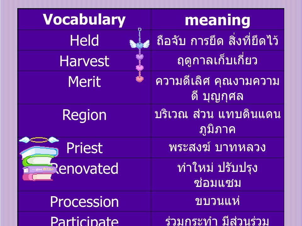Vocabulary meaning Held ถือจับ การยึด สิ่งที่ยึดไว้ Harvest ฤดูกาลเก็บเกี่ยว Merit ความดีเลิศ คุณงามความ ดี บุญกุศล Region บริเวณ ส่วน แทบดินแดน ภูมิภาค Priest พระสงฆ์ บาทหลวง Renovated ทำใหม่ ปรับปรุง ซ่อมแซม Procession ขบวนแห่ Participate ร่วมกระทำ มีส่วนร่วม Household กลุ่มคนที่อยู่ในที่เดียวกัน