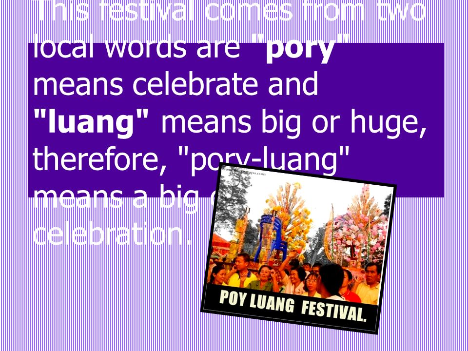 This festival comes from two local words are pory means celebrate and luang means big or huge, therefore, pory-luang means a big or huge celebration.