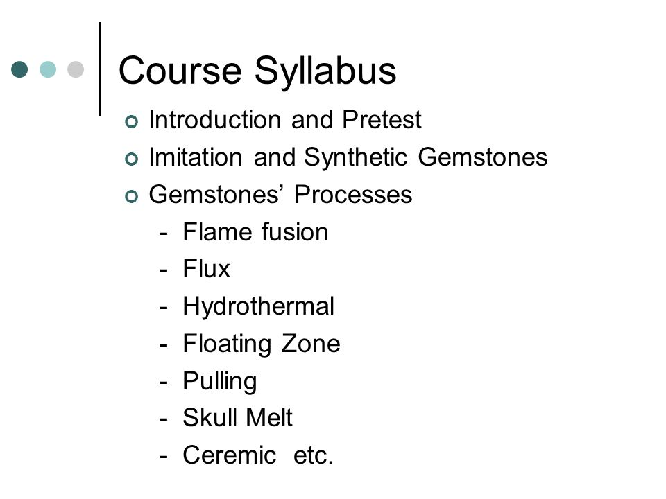 Course Syllabus Introduction and Pretest Imitation and Synthetic Gemstones Gemstones' Processes - Flame fusion - Flux - Hydrothermal - Floating Zone - Pulling - Skull Melt - Ceremic etc.