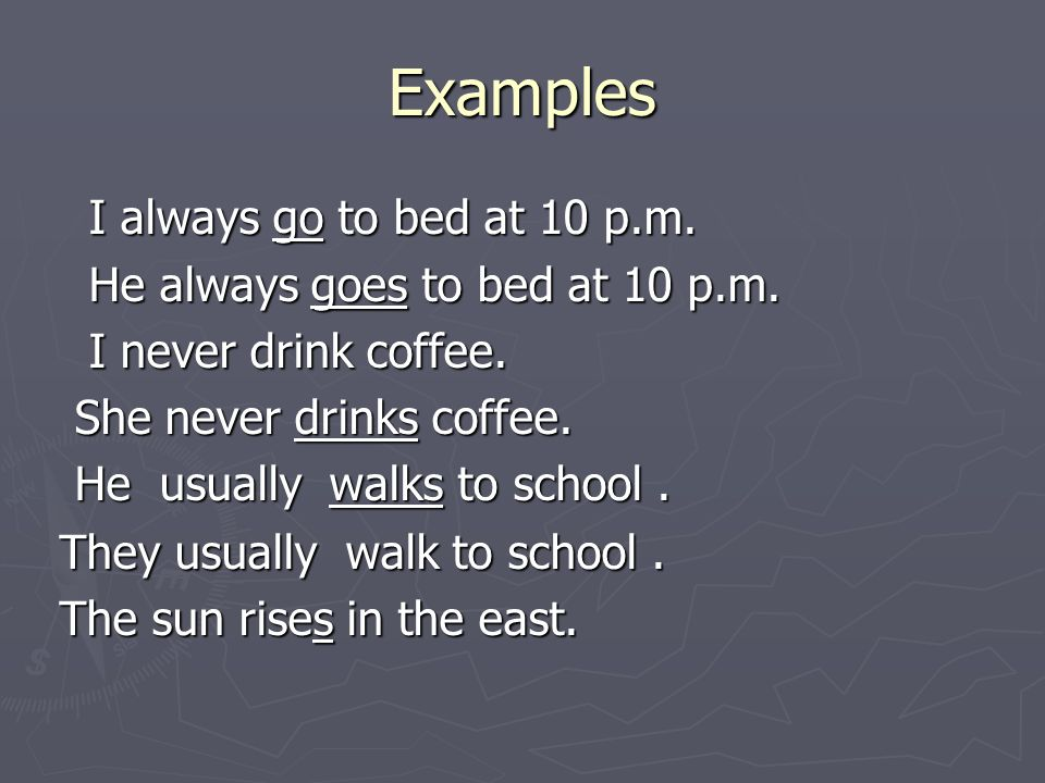 Examples I always go to bed at 10 p.m. I always go to bed at 10 p.m. He always goes to bed at 10 p.m. He always goes to bed at 10 p.m. I never drink c