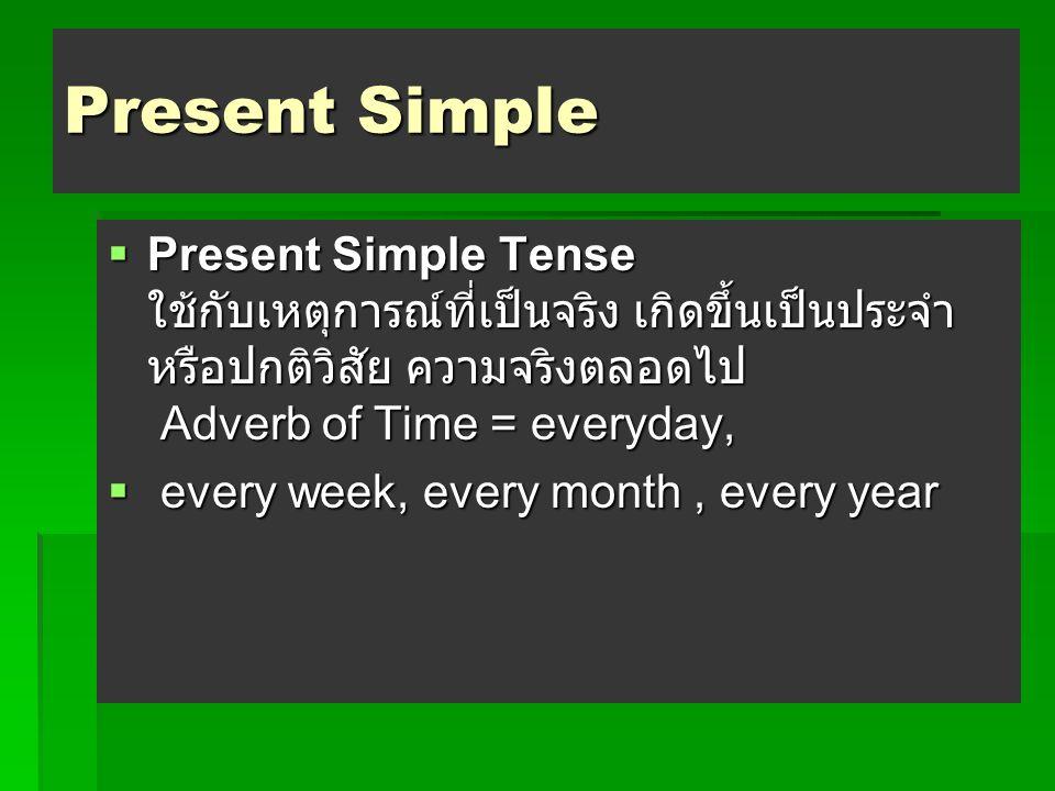 Present Simple  Present Simple Tense ใช้กับเหตุการณ์ที่เป็นจริง เกิดขึ้นเป็นประจำ หรือปกติวิสัย ความจริงตลอดไป Adverb of Time = everyday,  every week, every month, every year
