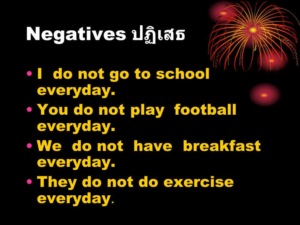 Negatives ปฏิเสธ I do not go to school everyday. You do not play football everyday. We do not have breakfast everyday. They do not do exercise everyda