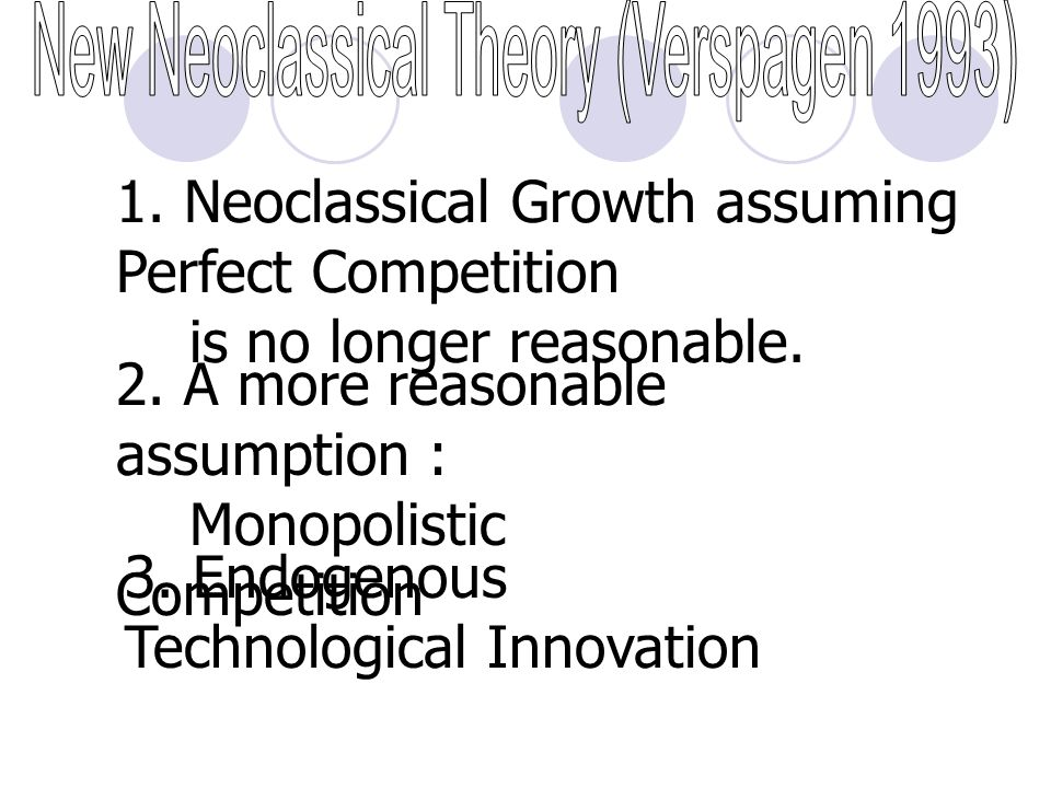 3. Endogenous Technological Innovation 1. Neoclassical Growth assuming Perfect Competition is no longer reasonable. 2. A more reasonable assumption :