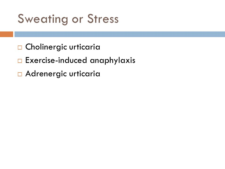Sweating or Stress  Cholinergic urticaria  Exercise-induced anaphylaxis  Adrenergic urticaria