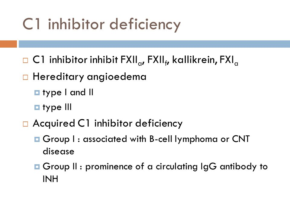 C1 inhibitor deficiency  C1 inhibitor inhibit FXII a, FXII f, kallikrein, FXI a  Hereditary angioedema  type I and II  type III  Acquired C1 inhibitor deficiency  Group I : associated with B-cell lymphoma or CNT disease  Group II : prominence of a circulating IgG antibody to INH