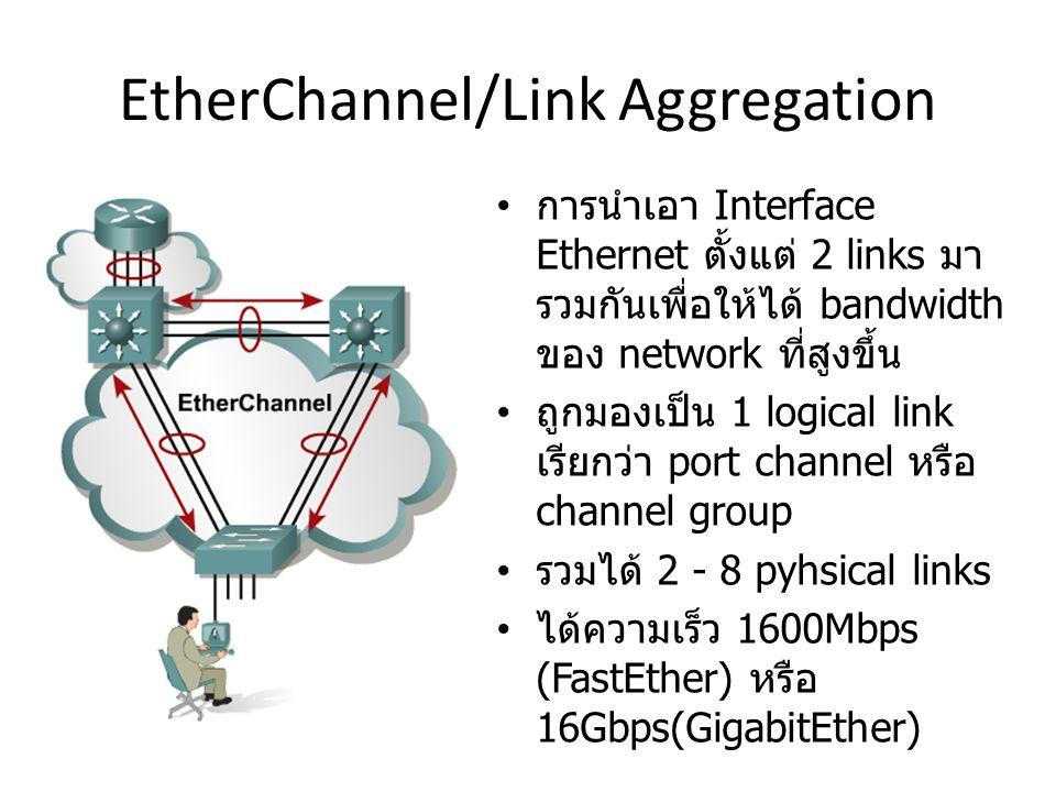 EtherChannel/Link Aggregation การนำเอา Interface Ethernet ตั้งแต่ 2 links มา รวมกันเพื่อให้ได้ bandwidth ของ network ที่สูงขึ้น ถูกมองเป็น 1 logical link เรียกว่า port channel หรือ channel group รวมได้ 2 - 8 pyhsical links ได้ความเร็ว 1600Mbps (FastEther) หรือ 16Gbps(GigabitEther)
