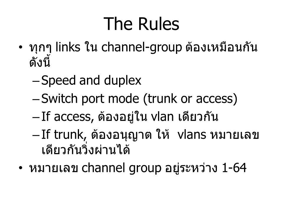 The Rules ทุกๆ links ใน channel-group ต้องเหมือนกัน ดังนี้ –Speed and duplex –Switch port mode (trunk or access) –If access, ต้องอยู่ใน vlan เดียวกัน –If trunk, ต้องอนุญาต ให้ vlans หมายเลข เดียวกันวิ่งผ่านได้ หมายเลข channel group อยู่ระหว่าง 1-64