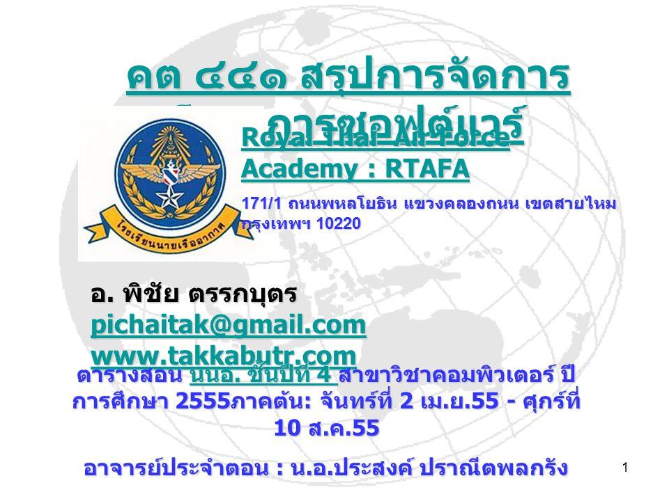 1 คต ๔๔๑ สรุปการจัดการ โครงการซอฟต์แวร์ คต ๔๔๑ สรุปการจัดการ โครงการซอฟต์แวร์ Royal Thai Air Force Academy : RTAFA Royal Thai Air Force Academy : RTAFA 171/1 ถนนพหลโยธิน แขวงคลองถนน เขตสายไหม กรุงเทพฯ 10220 อ.