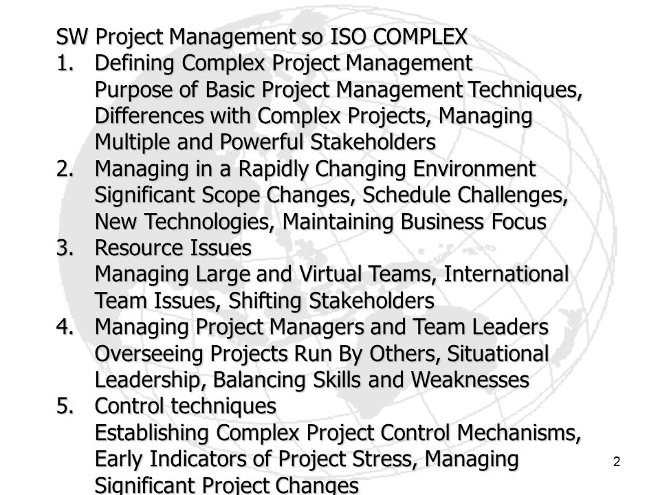 2 SW Project Management so ISO COMPLEX 1.Defining Complex Project Management Purpose of Basic Project Management Techniques, Differences with Complex Projects, Managing Multiple and Powerful Stakeholders 2.Managing in a Rapidly Changing Environment Significant Scope Changes, Schedule Challenges, New Technologies, Maintaining Business Focus 3.Resource Issues Managing Large and Virtual Teams, International Team Issues, Shifting Stakeholders 4.Managing Project Managers and Team Leaders Overseeing Projects Run By Others, Situational Leadership, Balancing Skills and Weaknesses 5.Control techniques Establishing Complex Project Control Mechanisms, Early Indicators of Project Stress, Managing Significant Project Changes