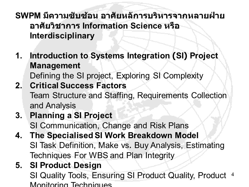 4 SWPM มีความซับซ้อน อาศัยหลัการบริหารจากหลายฝ่าย อาศัยวิชาการ Information Science หรือ Interdisciplinary 1.Introduction to Systems Integration (SI) Project Management Defining the SI project, Exploring SI Complexity 2.Critical Success Factors Team Structure and Staffing, Requirements Collection and Analysis 3.Planning a SI Project SI Communication, Change and Risk Plans 4.The Specialised SI Work Breakdown Model SI Task Definition, Make vs.