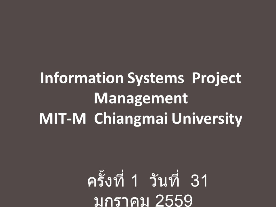 Information Systems Project Management MIT-M Chiangmai University ครั้งที่ 1 วันที่ 31 มกราคม 2559