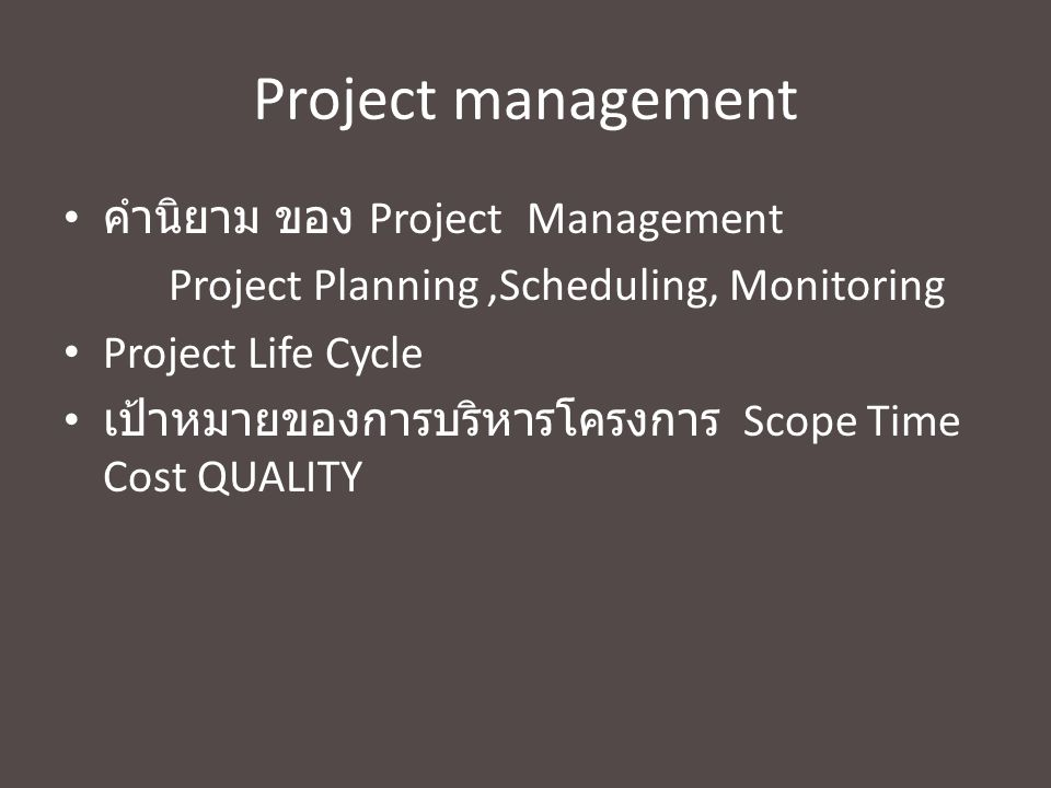 Project management คำนิยาม ของ Project Management Project Planning,Scheduling, Monitoring Project Life Cycle เป้าหมายของการบริหารโครงการ Scope Time Cost QUALITY