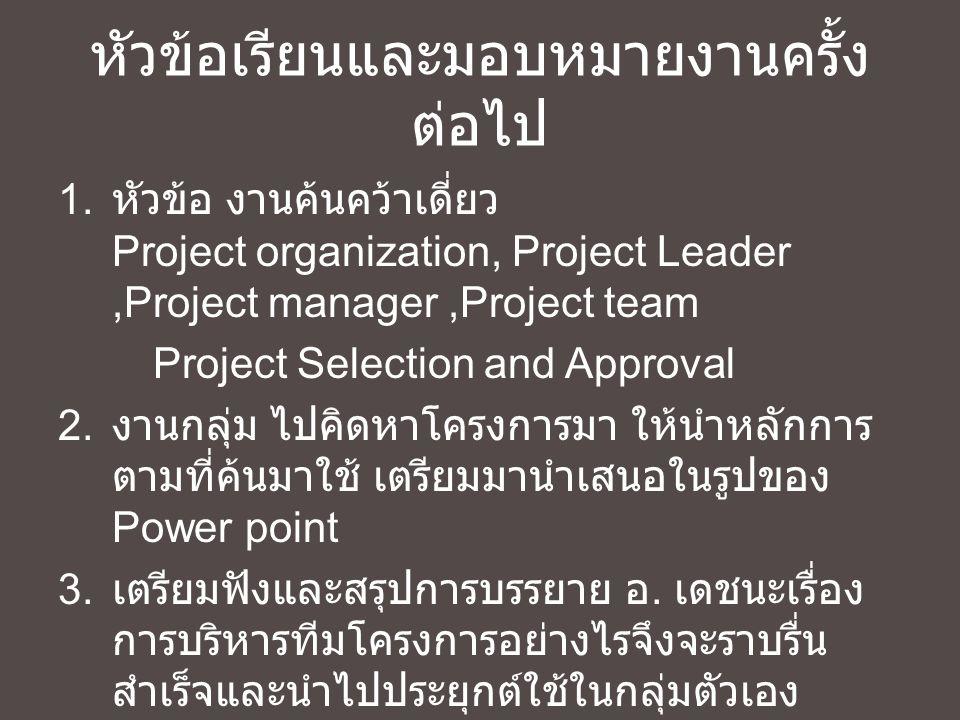 หัวข้อเรียนและมอบหมายงานครั้ง ต่อไป 1. หัวข้อ งานค้นคว้าเดี่ยว Project organization, Project Leader,Project manager,Project team Project Selection and