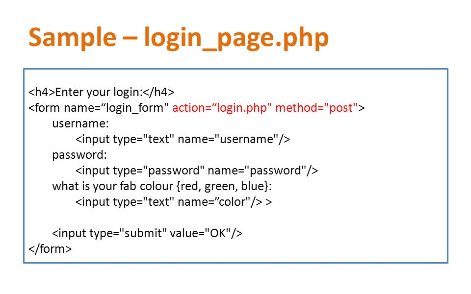 Sample – login_page.php Enter your login: username: password: what is your fab colour {red, green, blue}: >