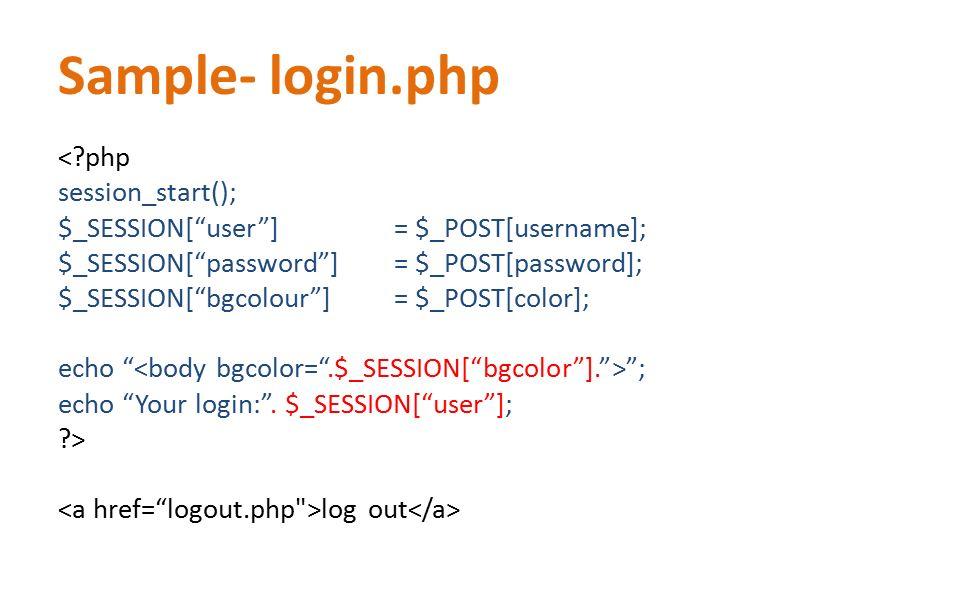 "Sample- login.php <?php session_start(); $_SESSION[""user""] = $_POST[username]; $_SESSION[""password""] = $_POST[password]; $_SESSION[""bgcolour""]= $_POST"