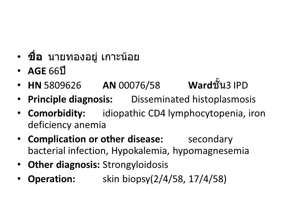 ชื่อ นายทองอยู่ เกาะน้อย AGE 66 ปี HN 5809626AN 00076/58Ward ชั้น 3 IPD Principle diagnosis:Disseminated histoplasmosis Comorbidity:idiopathic CD4 lymphocytopenia, iron deficiency anemia Complication or other disease: secondary bacterial infection, Hypokalemia, hypomagnesemia Other diagnosis:Strongyloidosis Operation: skin biopsy(2/4/58, 17/4/58)