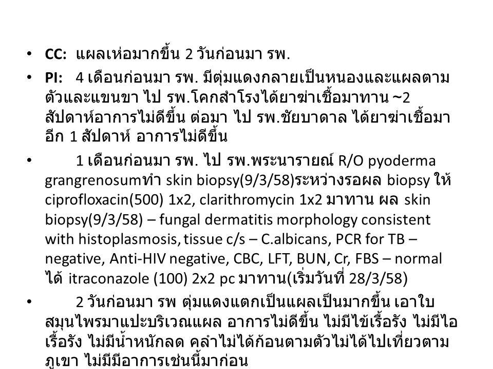 CC: แผลเห่อมากขึ้น 2 วันก่อนมา รพ. PI:4 เดือนก่อนมา รพ. มีตุ่มแดงกลายเป็นหนองและแผลตาม ตัวและแขนขา ไป รพ. โคกสำโรงได้ยาฆ่าเชื้อมาทาน ~2 สัปดาห์อาการไม