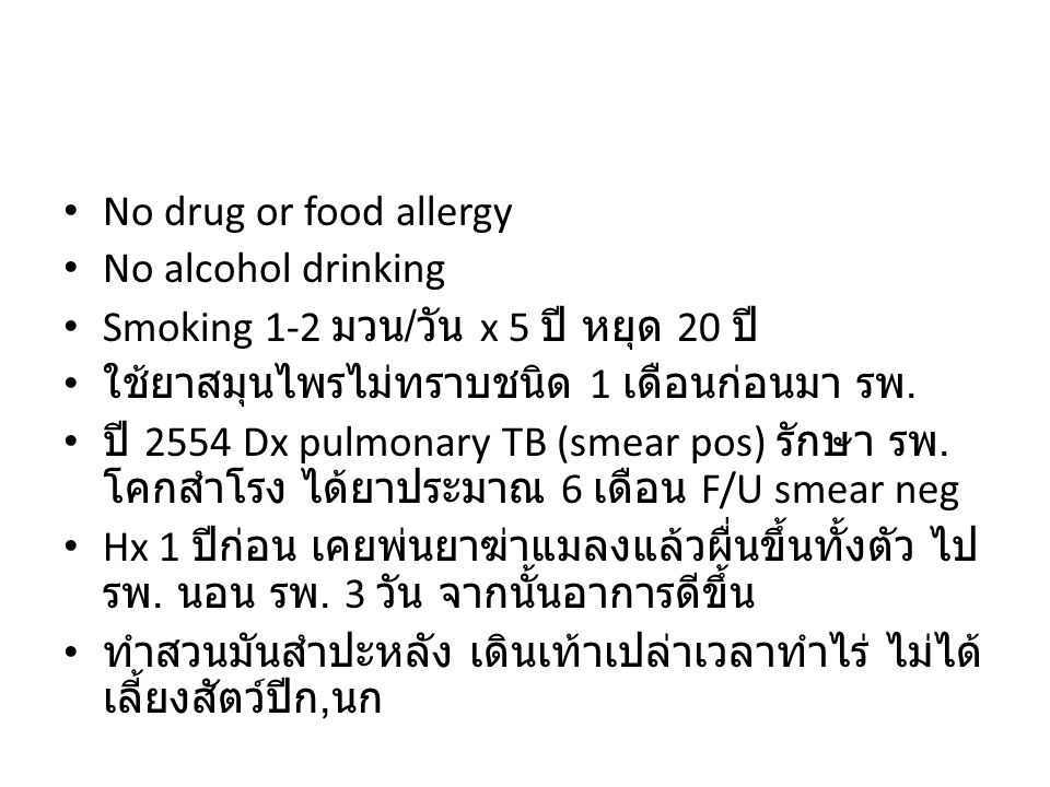 No drug or food allergy No alcohol drinking Smoking 1-2 มวน / วัน x 5 ปี หยุด 20 ปี ใช้ยาสมุนไพรไม่ทราบชนิด 1 เดือนก่อนมา รพ. ปี 2554 Dx pulmonary TB