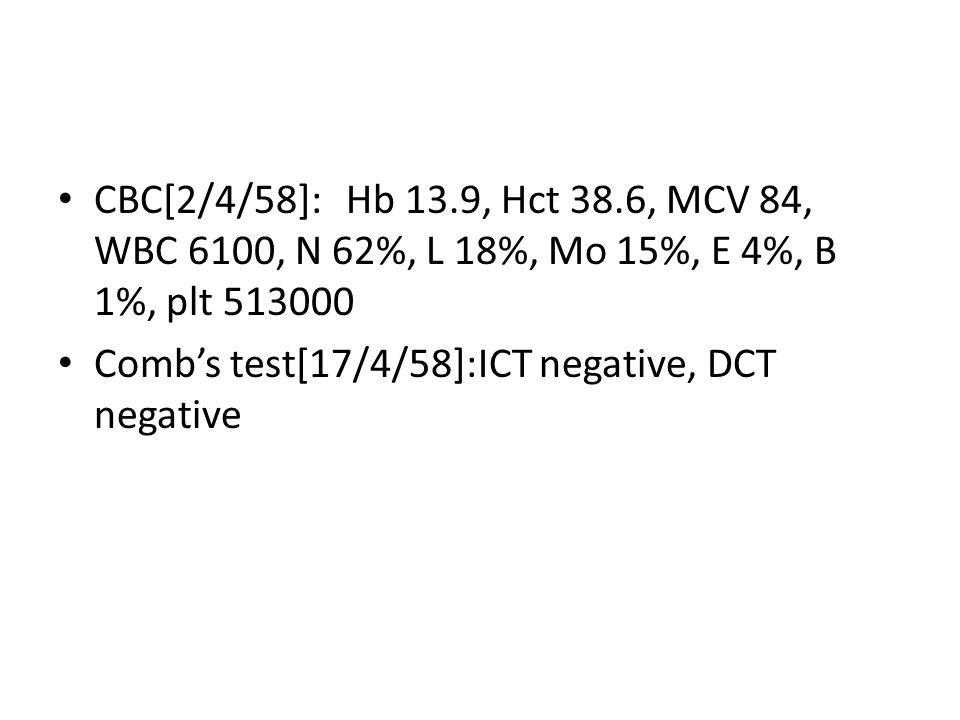 CBC[2/4/58]:Hb 13.9, Hct 38.6, MCV 84, WBC 6100, N 62%, L 18%, Mo 15%, E 4%, B 1%, plt 513000 Comb's test[17/4/58]:ICT negative, DCT negative