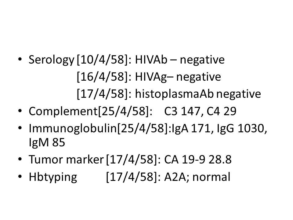 Serology[10/4/58]:HIVAb – negative [16/4/58]:HIVAg– negative [17/4/58]:histoplasmaAb negative Complement[25/4/58]:C3 147, C4 29 Immunoglobulin[25/4/58