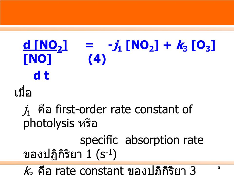 5 d [NO 2 ]=-j 1 [NO 2 ] + k 3 [O 3 ] [NO] (4) d t เมื่อ j 1 คือ first-order rate constant of photolysis หรือ specific absorption rate ของปฏิกิริยา 1 (s -1 ) k 3 คือ rate constant ของปฏิกิริยา 3 (cm 3 molecules -1.