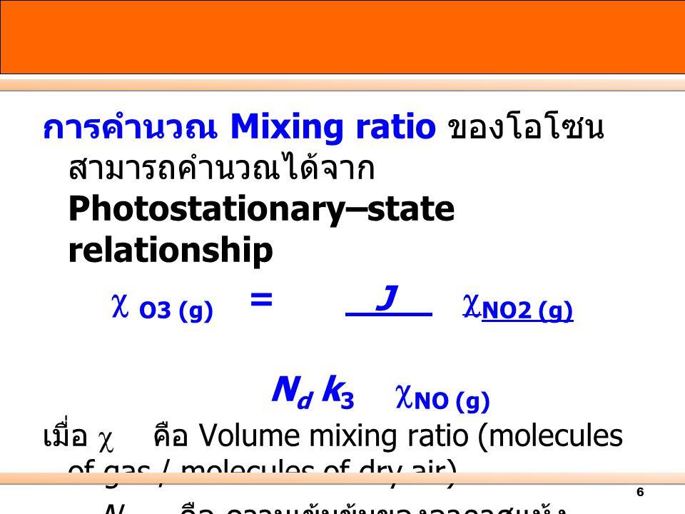6 การคำนวณ Mixing ratio ของโอโซน สามารถคำนวณได้จาก Photostationary–state relationship  O3 (g) = J  NO2 (g) N d k 3  NO (g) เมื่อ  คือ Volume mixing ratio (molecules of gas / molecules of dry air) N d คือ ความเข้มข้นของอากาศแห้ง (molecules of dry air.
