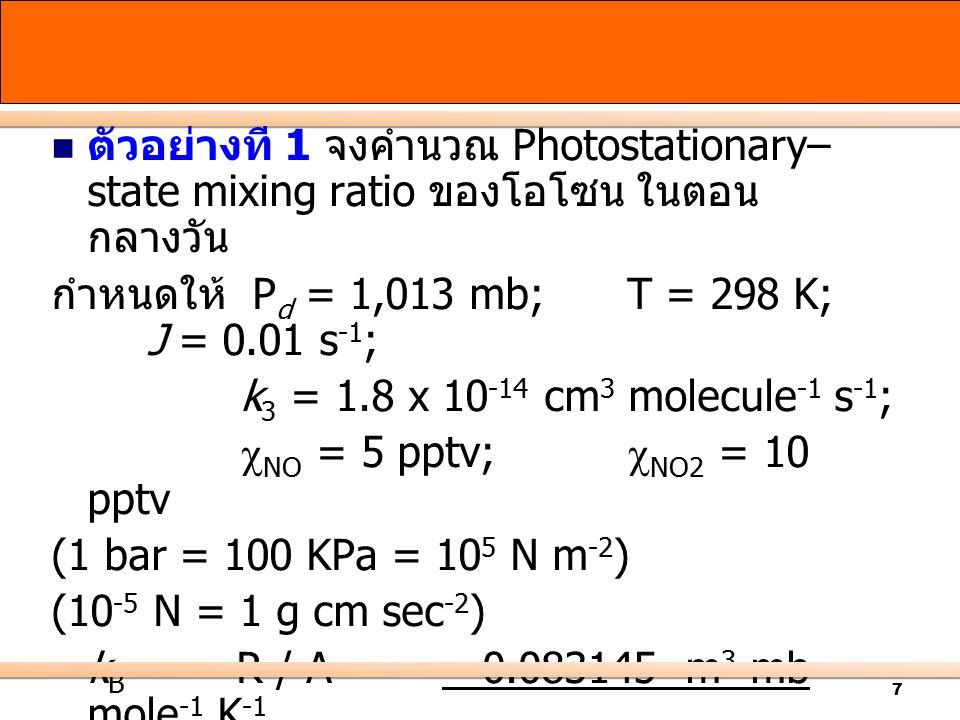 7 ตัวอย่างที่ 1 จงคำนวณ Photostationary– state mixing ratio ของโอโซน ในตอน กลางวัน กำหนดให้ P d = 1,013 mb; T = 298 K; J = 0.01 s -1 ; k 3 = 1.8 x 10 -14 cm 3 molecule -1 s -1 ;  NO = 5 pptv;  NO2 = 10 pptv (1 bar = 100 KPa = 10 5 N m -2 ) (10 -5 N = 1 g cm sec -2 ) k B = R / A = 0.083145 m 3 mb mole -1 K -1 6.02213 x 10 23 molecules mole -1 = 1.3807 x 10 -25 m 3 mb K -1 molecule -1