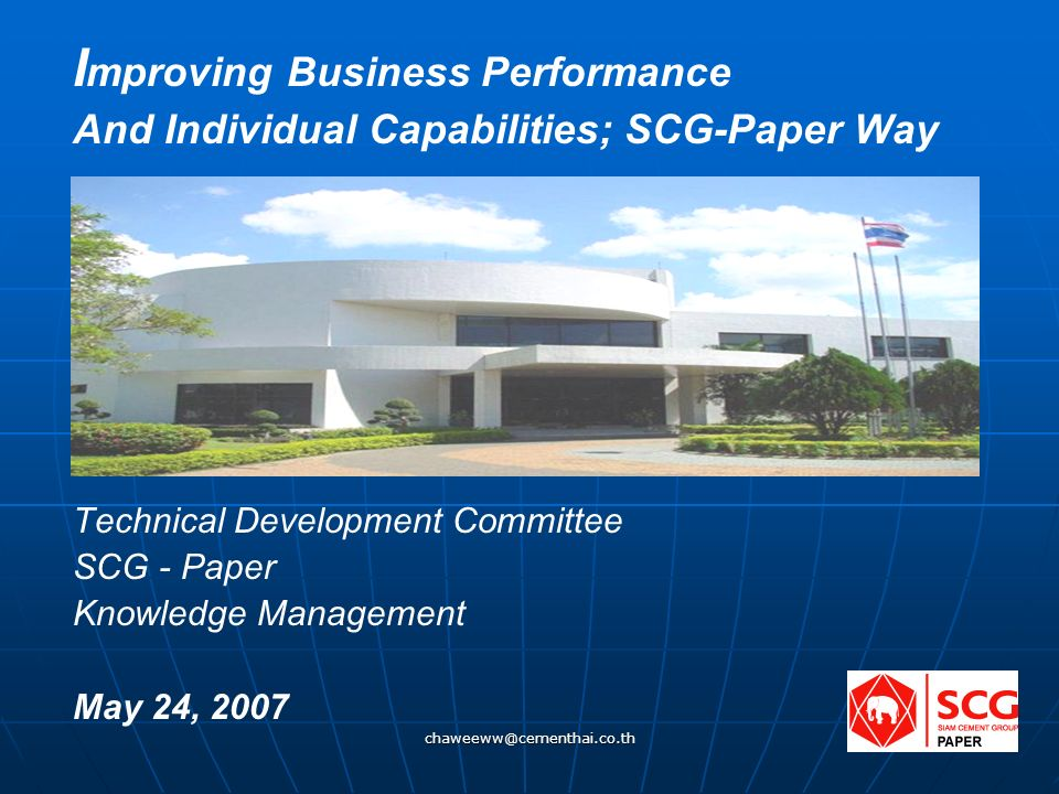 chaweeww@cementhai.co.th 1 I mproving Business Performance And Individual Capabilities; SCG-Paper Way Technical Development Committee SCG - Paper Knowledge Management May 24, 2007