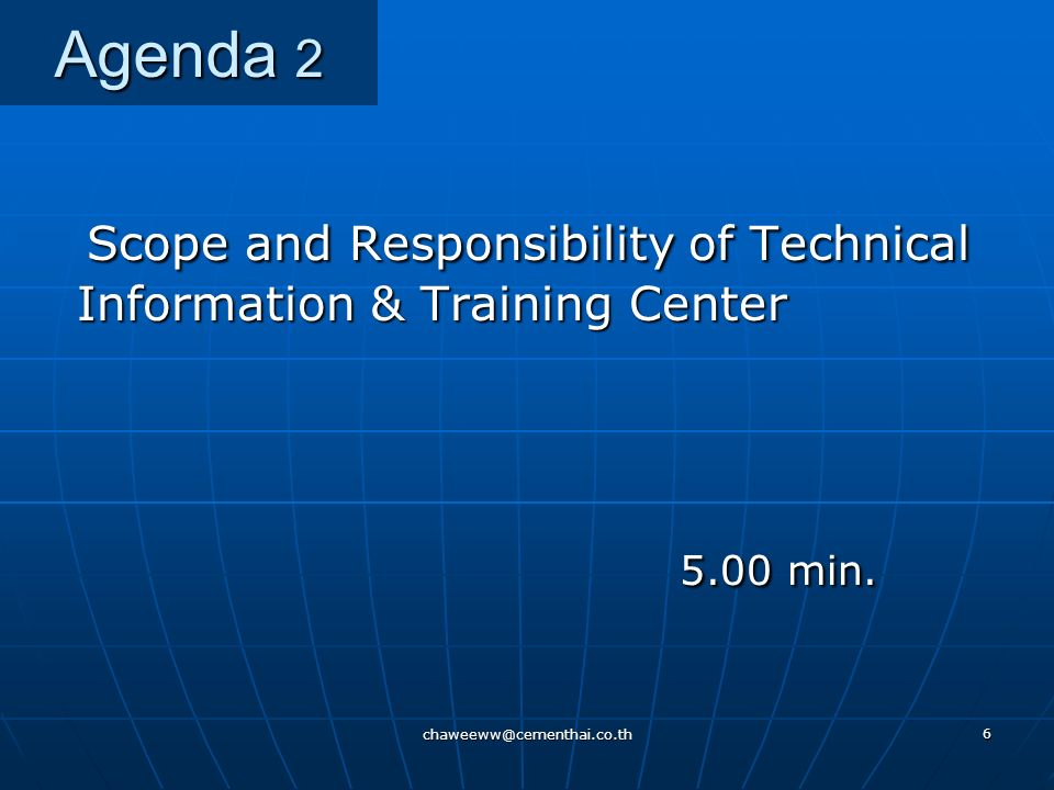 chaweeww@cementhai.co.th 6 Agenda 2 Scope and Responsibility of Technical Information & Training Center Scope and Responsibility of Technical Information & Training Center 5.00 min.