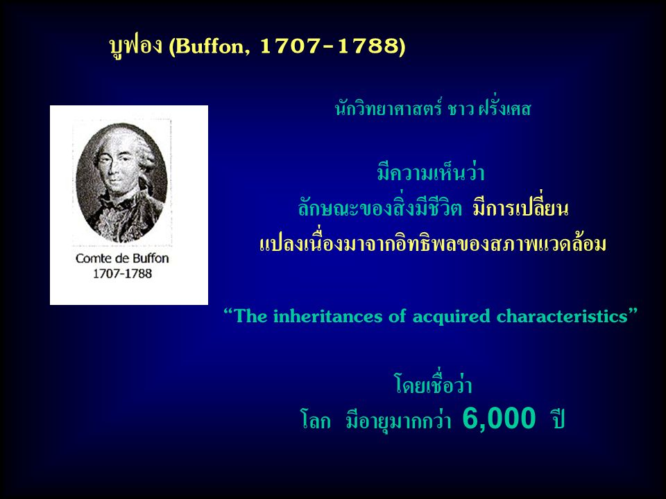 บูฟอง (Buffon, 1707-1788) นักวิทยาศาสตร์ ชาว ฝรั่งเศส มีความเห็นว่า ลักษณะของสิ่งมีชีวิต มีการเปลี่ยน แปลงเนื่องมาจากอิทธิพลของสภาพแวดล้อม The inheritances of acquired characteristics โดยเชื่อว่า โลก มีอายุมากกว่า 6,000 ปี