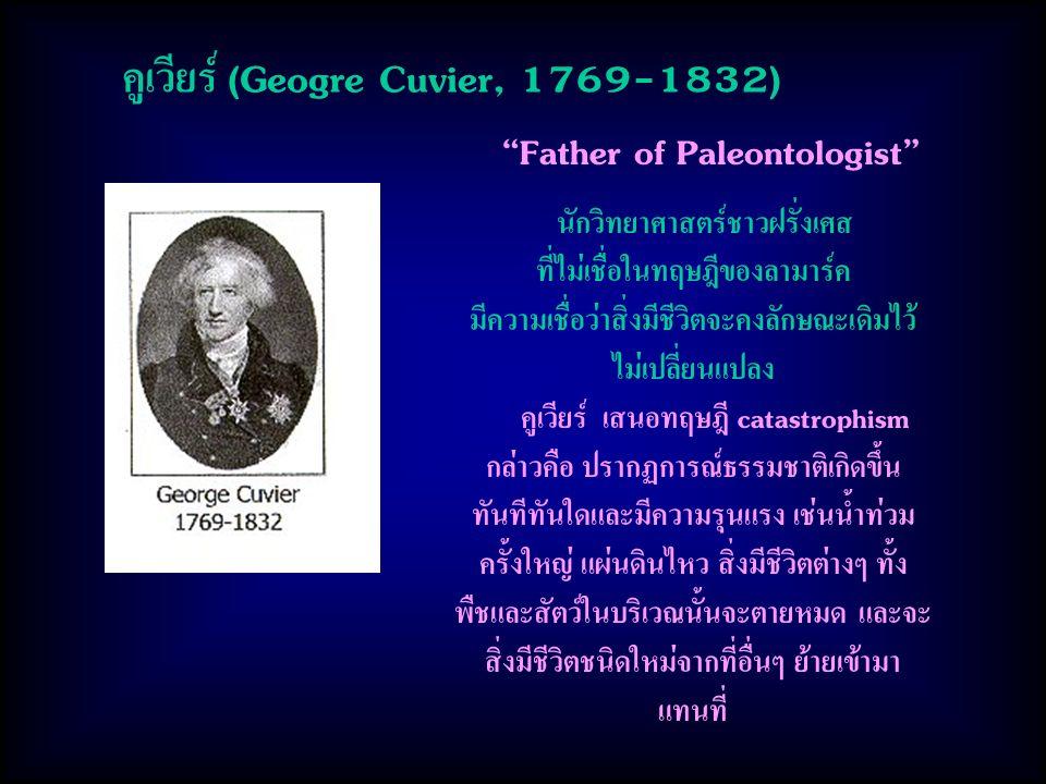 คูเวียร์ (Geogre Cuvier, 1769-1832) นักวิทยาศาสตร์ชาวฝรั่งเศส ที่ไม่เชื่อในทฤษฎีของลามาร์ค มีความเชื่อว่าสิ่งมีชีวิตจะคงลักษณะเดิมไว้ ไม่เปลี่ยนแปลง คูเวียร์ เสนอทฤษฎี catastrophism กล่าวคือ ปรากฏการณ์ธรรมชาติเกิดขึ้น ทันทีทันใดและมีความรุนแรง เช่นน้ำท่วม ครั้งใหญ่ แผ่นดินไหว สิ่งมีชีวิตต่างๆ ทั้ง พืชและสัตว์ในบริเวณนั้นจะตายหมด และจะ สิ่งมีชีวิตชนิดใหม่จากที่อื่นๆ ย้ายเข้ามา แทนที่ Father of Paleontologist