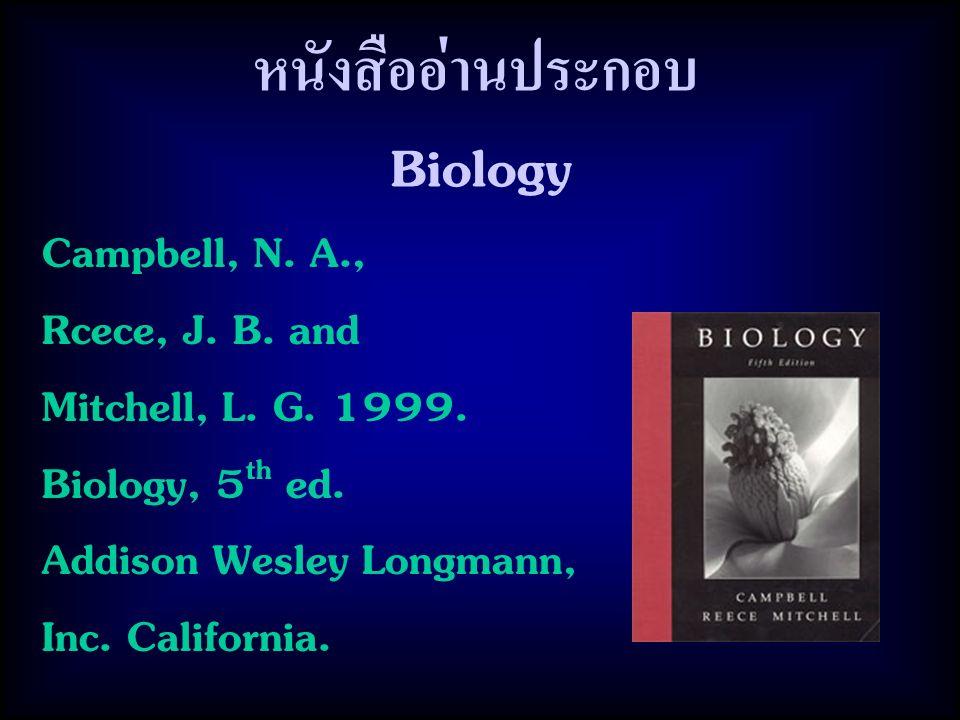 หนังสืออ่านประกอบ Biology Campbell, N. A., Rcece, J. B. and Mitchell, L. G. 1999. Biology, 5 th ed. Addison Wesley Longmann, Inc. California.