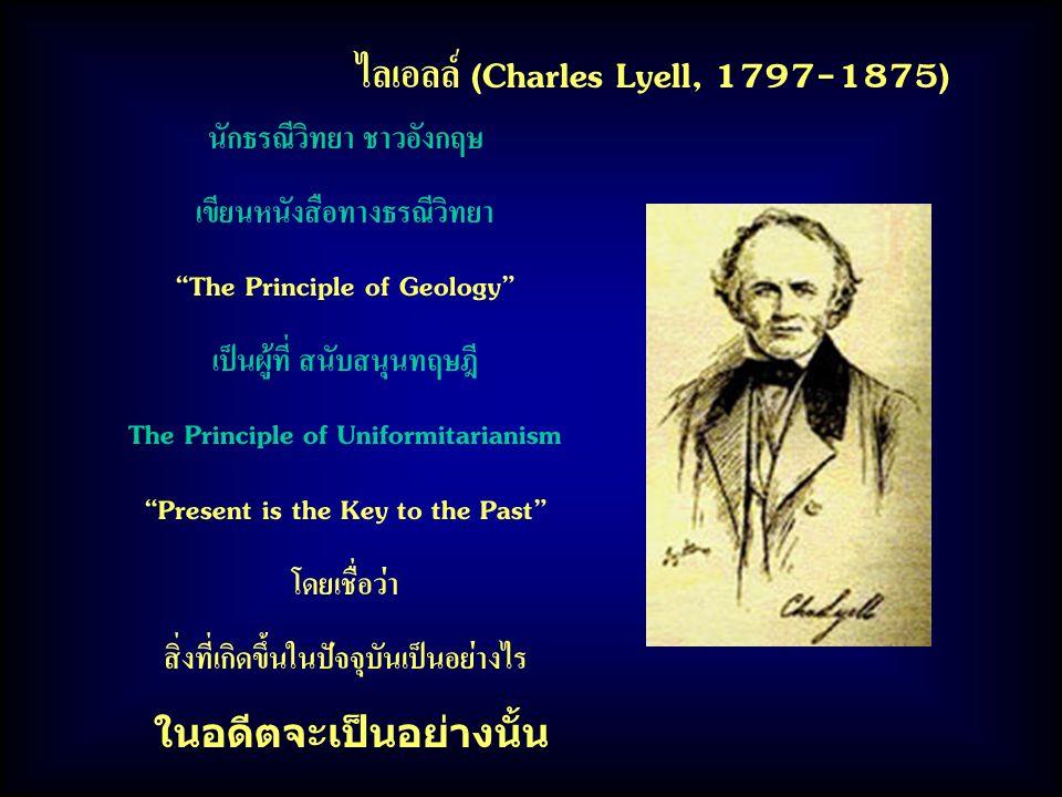 """ไลเอลล์ (Charles Lyell, 1797-1875) นักธรณีวิทยา ชาวอังกฤษ เขียนหนังสือทางธรณีวิทยา """"The Principle of Geology"""" เป็นผู้ที่ สนับสนุนทฤษฎี The Principle o"""