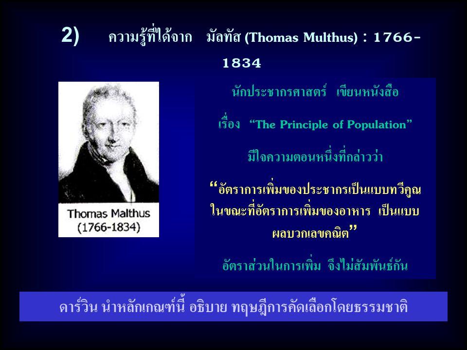 2) ความรู้ที่ได้จาก มัลทัส (Thomas Multhus) : 1766- 1834 นักประชากรศาสตร์ เขียนหนังสือ เรื่อง The Principle of Population มีใจความตอนหนึ่งที่กล่าวว่า อัตราการเพิ่มของประชากรเป็นแบบทวีคูณ ในขณะที่อัตราการเพิ่มของอาหาร เป็นแบบ ผลบวกเลขคณิต อัตราส่วนในการเพิ่ม จึงไม่สัมพันธ์กัน ดาร์วิน นำหลักเกณฑ์นี้ อธิบาย ทฤษฎีการคัดเลือกโดยธรรมชาติ