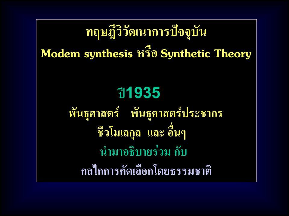 ทฤษฎีวิวัฒนาการปัจจุบัน Modem synthesis หรือ Synthetic Theory ปี1935 พันธุศาสตร์ พันธุศาสตร์ประชากร ชีวโมเลกุล และ อื่นๆ นำมาอธิบายร่วม กับ กลไกการคัดเลือกโดยธรรมชาติ