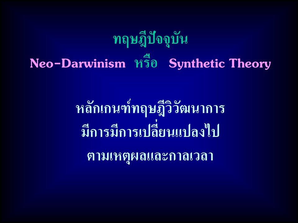 ทฤษฎีปัจจุบัน Neo-Darwinism หรือ Synthetic Theory หลักเกนฑ์ทฤษฎีวิวัฒนาการ มีการมีการเปลี่ยนแปลงไป ตามเหตุผลและกาลเวลา