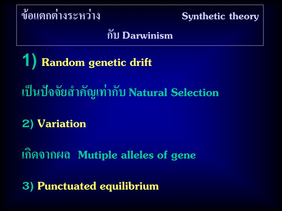 ข้อแตกต่างระหว่าง Synthetic theory กับ Darwinism 1) Random genetic drift เป็นปัจจัยสำคัญเท่ากับ Natural Selection 2) Variation เกิดจากผล Mutiple alleles of gene 3) Punctuated equilibrium