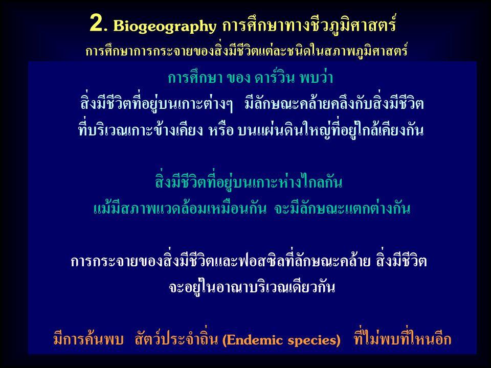 2. Biogeography การศึกษาทางชีวภูมิศาสตร์ การศึกษาการกระจายของสิ่งมีชีวิตแต่ละชนิดในสภาพภูมิศาสตร์ การศึกษา ของ ดาร์วิน พบว่า สิ่งมีชีวิตที่อยู่บนเกาะต