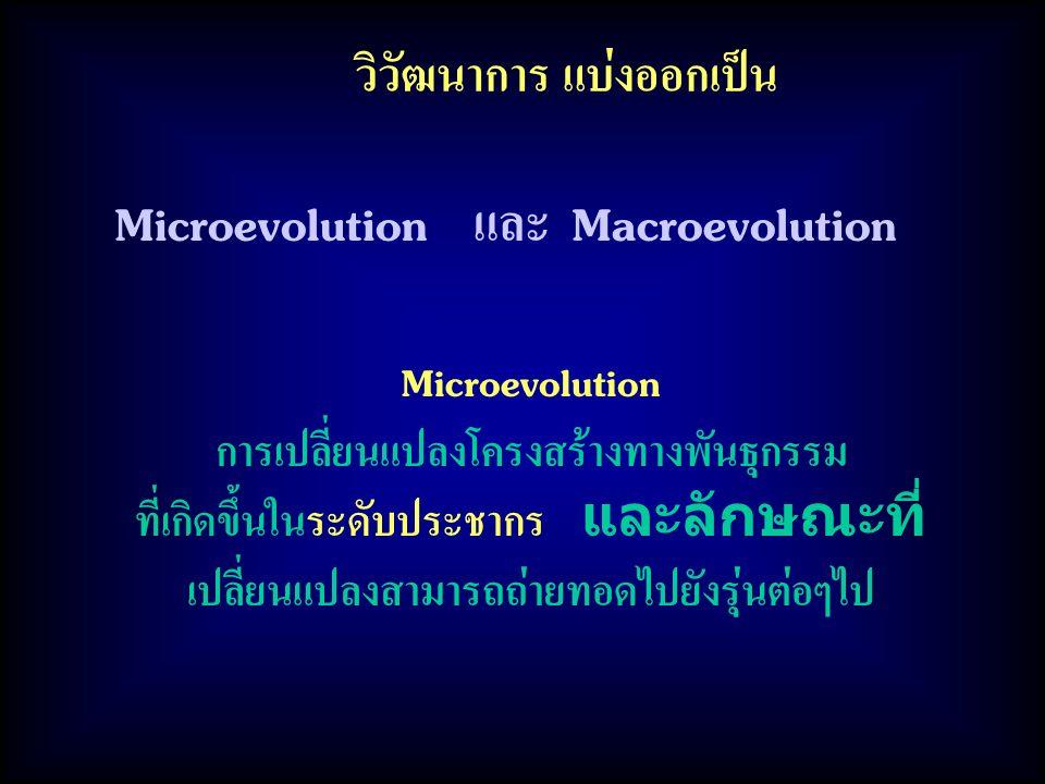 วิวัฒนาการ แบ่งออกเป็น Microevolution การเปลี่ยนแปลงโครงสร้างทางพันธุกรรม ที่เกิดขึ้นในระดับประชากร และลักษณะที่ เปลี่ยนแปลงสามารถถ่ายทอดไปยังรุ่นต่อๆ