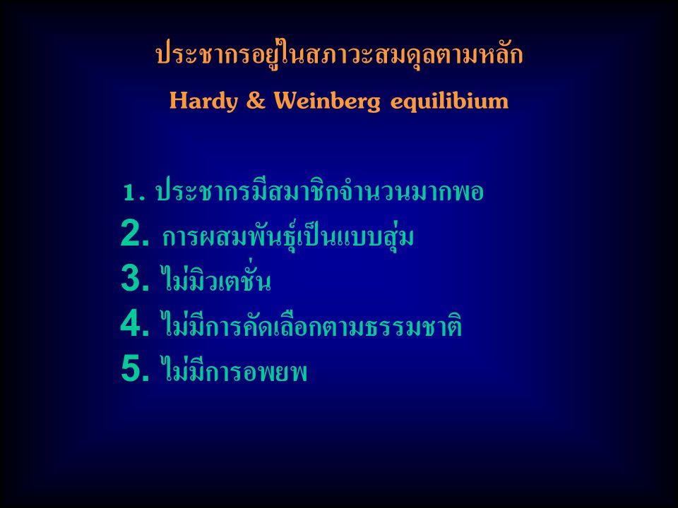 ประชากรอยู่ในสภาวะสมดุลตามหลัก Hardy & Weinberg equilibium 1. ประชากรมีสมาชิกจำนวนมากพอ 2. การผสมพันธุ์เป็นแบบสุ่ม 3. ไม่มิวเตชั่น 4. ไม่มีการคัดเลือก