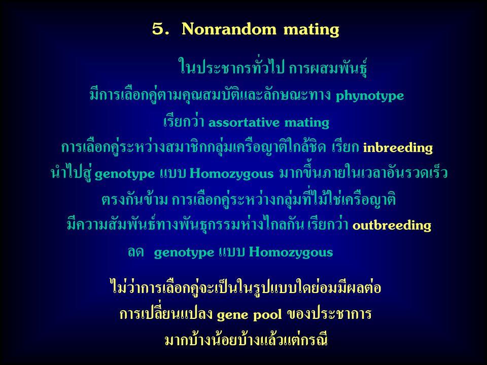 5. Nonrandom mating ใน ประชากรทั่วไป การผสมพันธุ์ มีการเลือกคู่ตามคุณสมบัติและลักษณะทาง phynotype เรียกว่า assortative mating การเลือกคู่ระหว่างสมาชิก